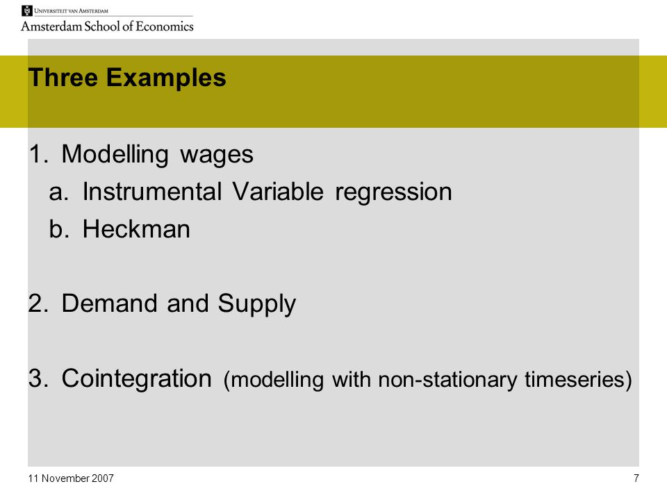 11 November 2007 7 Three Examples 1.Modelling wages a.Instrumental Variable regression b.Heckman 2.Demand and Supply 3.Cointegration (modelling with n