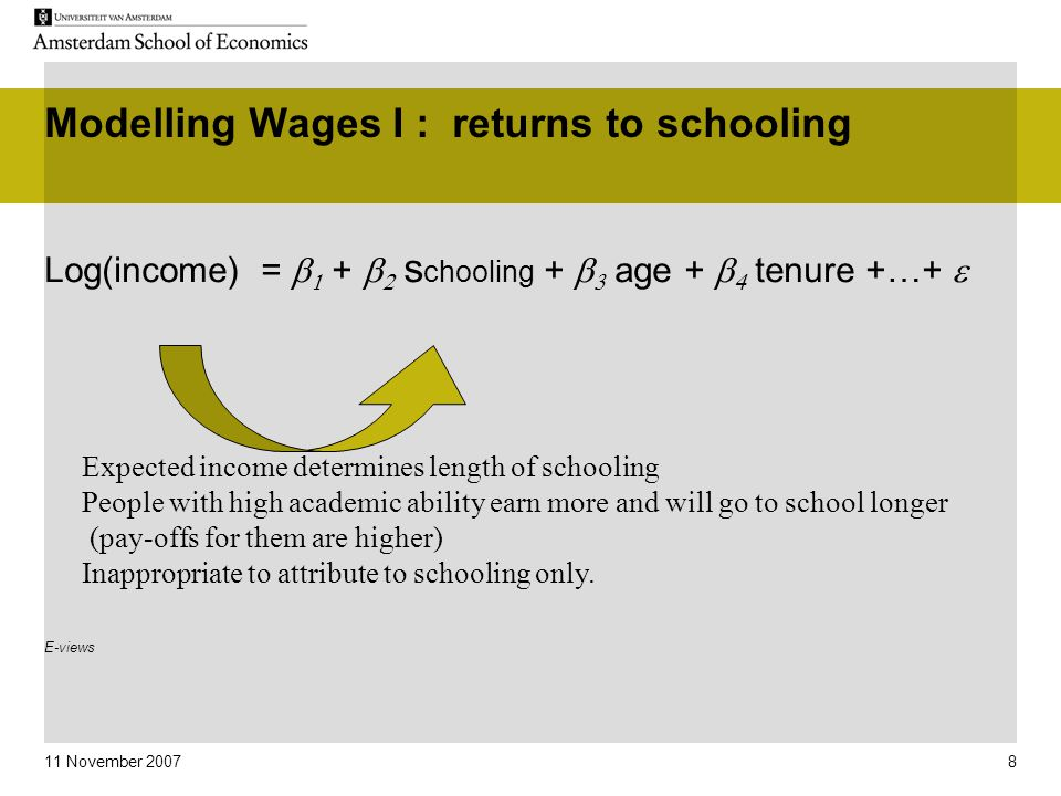 11 November 2007 8 Modelling Wages I : returns to schooling Log(income) =   +   s chooling +   age +   tenure +…+  E-views Expected income determines length of schooling People with high academic ability earn more and will go to school longer (pay-offs for them are higher) Inappropriate to attribute to schooling only.