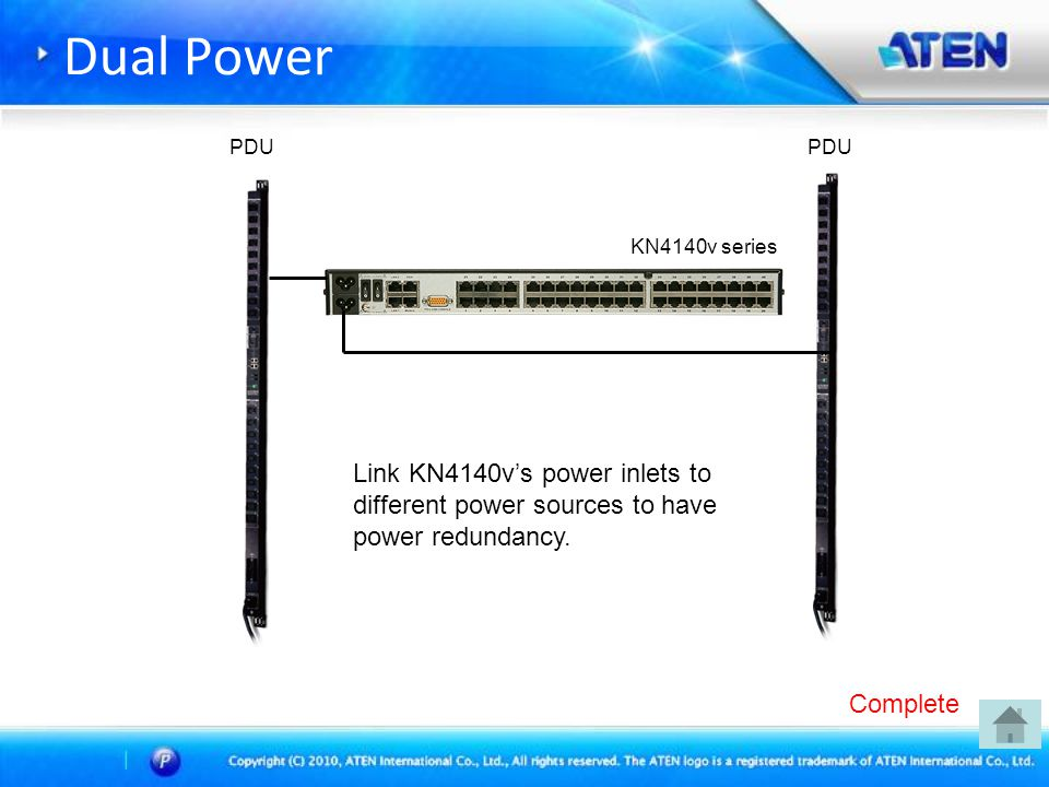 Dual Power KN4140v series PDU Link KN4140v's power inlets to different power sources to have power redundancy.