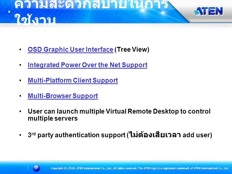 OSD Graphic User Interface (Tree View)OSD Graphic User Interface Integrated Power Over the Net Support Multi-Platform Client Support Multi-Browser Support User can launch multiple Virtual Remote Desktop to control multiple servers 3 rd party authentication support ( ไม่ต้องเสียเวลา add user) ความสะดวกสบายในการ ใช้งาน