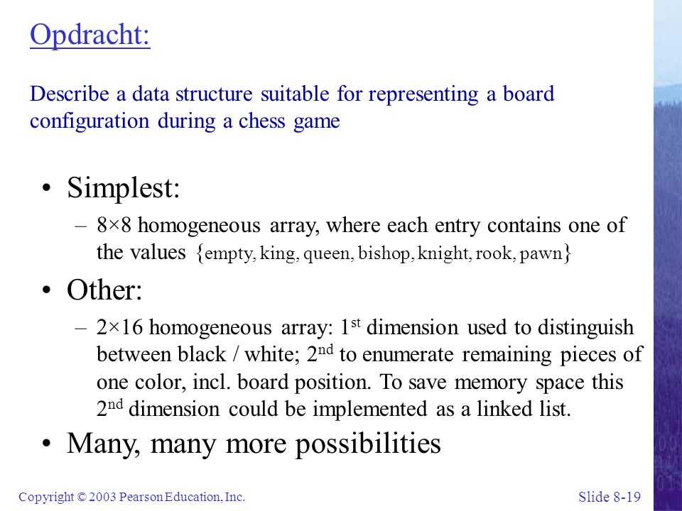 Slide 8-19 Copyright © 2003 Pearson Education, Inc. Opdracht: Describe a data structure suitable for representing a board configuration during a chess
