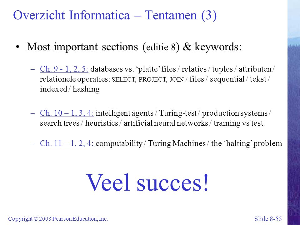 Slide 8-55 Copyright © 2003 Pearson Education, Inc. Overzicht Informatica – Tentamen (3) Most important sections ( editie 8 ) & keywords: –Ch. 9 - 1,