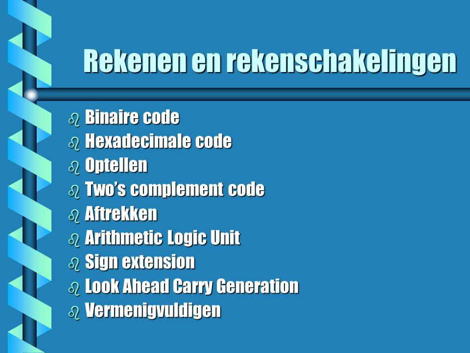 Rekenen en rekenschakelingen b Binaire code b Hexadecimale code b Optellen b Two's complement code b Aftrekken b Arithmetic Logic Unit b Sign extension b Look Ahead Carry Generation b Vermenigvuldigen