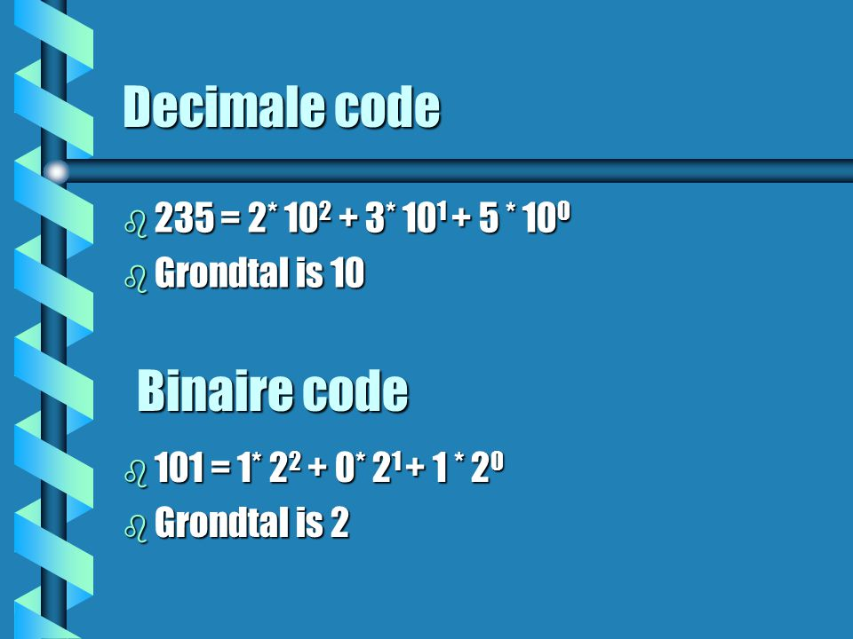 Decimale code b 235 = 2* * * 10 0 b Grondtal is 10 Binaire code b 101 = 1* * * 2 0 b Grondtal is 2