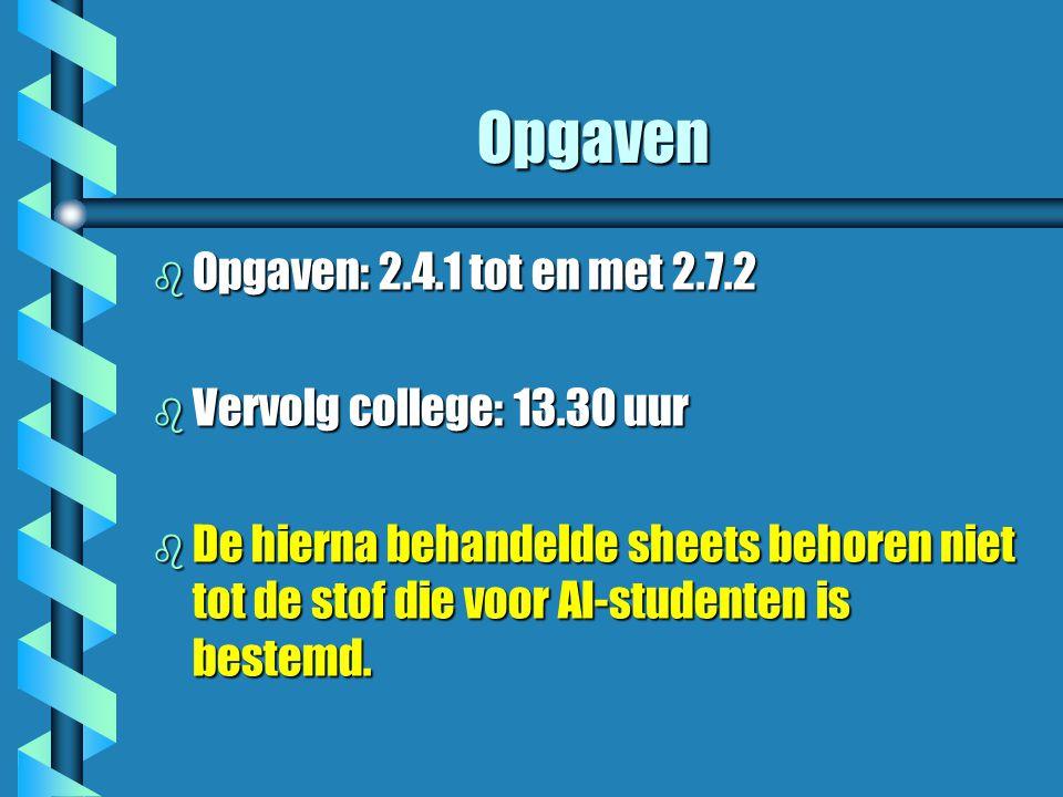 Opgaven b Opgaven: 2.4.1 tot en met 2.7.2 b Vervolg college: 13.30 uur b De hierna behandelde sheets behoren niet tot de stof die voor AI-studenten is bestemd.