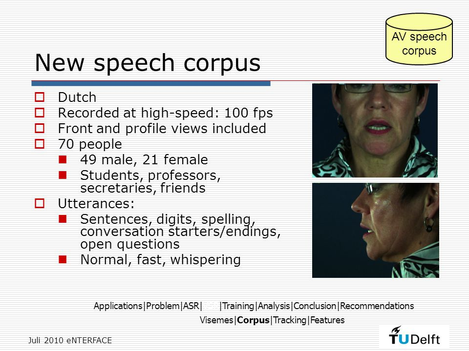 Juli 2010 eNTERFACE New speech corpus  Dutch  Recorded at high-speed: 100 fps  Front and profile views included  70 people 49 male, 21 female Students, professors, secretaries, friends  Utterances: Sentences, digits, spelling, conversation starters/endings, open questions Normal, fast, whispering AV speech corpus Visemes|Corpus|Tracking|Features Applications|Problem|ASR|VSR|Training|Analysis|Conclusion|Recommendations