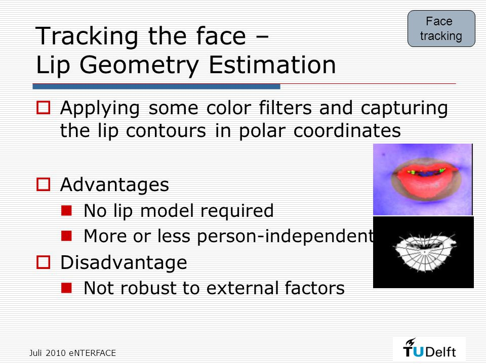 Juli 2010 eNTERFACE Tracking the face – Lip Geometry Estimation  Applying some color filters and capturing the lip contours in polar coordinates  Advantages No lip model required More or less person-independent  Disadvantage Not robust to external factors Face tracking