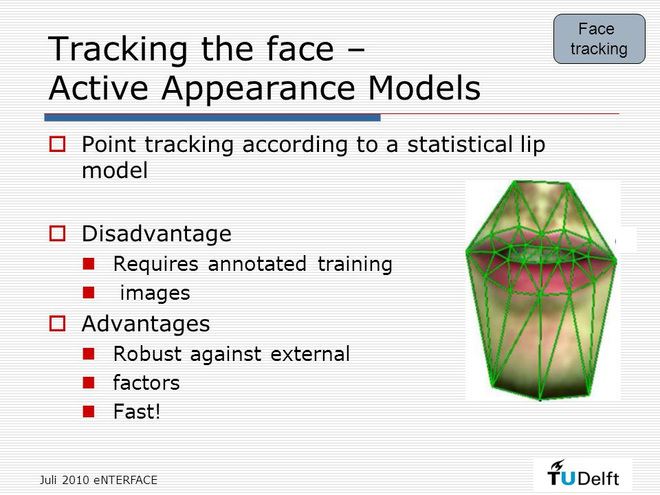 Juli 2010 eNTERFACE Tracking the face – Active Appearance Models  Point tracking according to a statistical lip model  Disadvantage Requires annotated training images  Advantages Robust against external factors Fast.