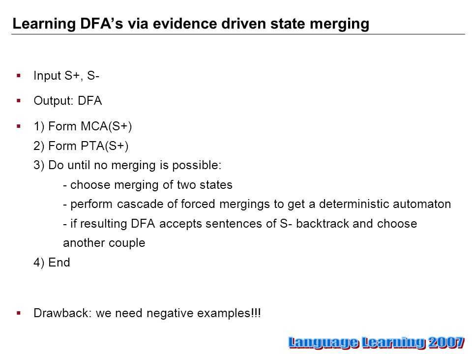 Learning DFA's via evidence driven state merging  Input S+, S-  Output: DFA  1) Form MCA(S+) 2) Form PTA(S+) 3) Do until no merging is possible: - choose merging of two states - perform cascade of forced mergings to get a deterministic automaton - if resulting DFA accepts sentences of S- backtrack and choose another couple 4) End  Drawback: we need negative examples!!!