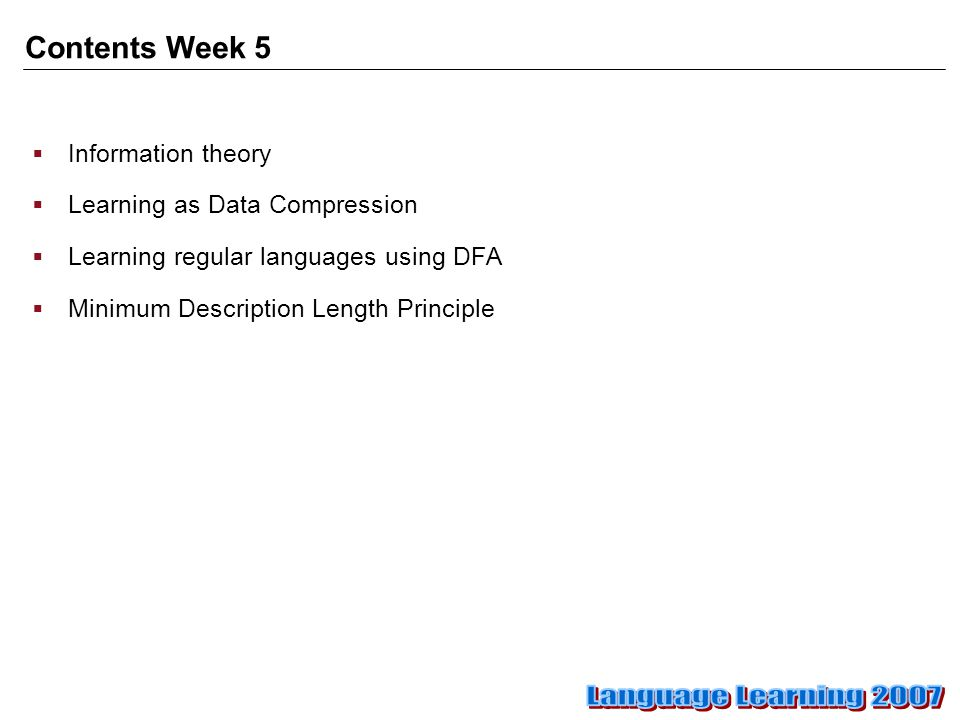 Contents Week 5  Information theory  Learning as Data Compression  Learning regular languages using DFA  Minimum Description Length Principle