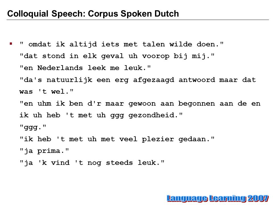 Colloquial Speech: Corpus Spoken Dutch  omdat ik altijd iets met talen wilde doen. dat stond in elk geval uh voorop bij mij. en Nederlands leek me leuk. da s natuurlijk een erg afgezaagd antwoord maar dat was t wel. en uhm ik ben d r maar gewoon aan begonnen aan de en ik uh heb t met uh ggg gezondheid. ggg. ik heb t met uh met veel plezier gedaan. ja prima. ja k vind t nog steeds leuk.