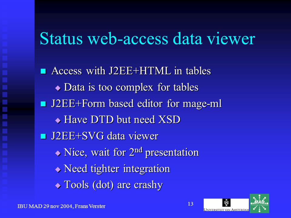 IBU MAD 29 nov 2004, Frans Verster 13 Status web-access data viewer Access with J2EE+HTML in tables Access with J2EE+HTML in tables  Data is too complex for tables J2EE+Form based editor for mage-ml J2EE+Form based editor for mage-ml  Have DTD but need XSD J2EE+SVG data viewer J2EE+SVG data viewer  Nice, wait for 2 nd presentation  Need tighter integration  Tools (dot) are crashy