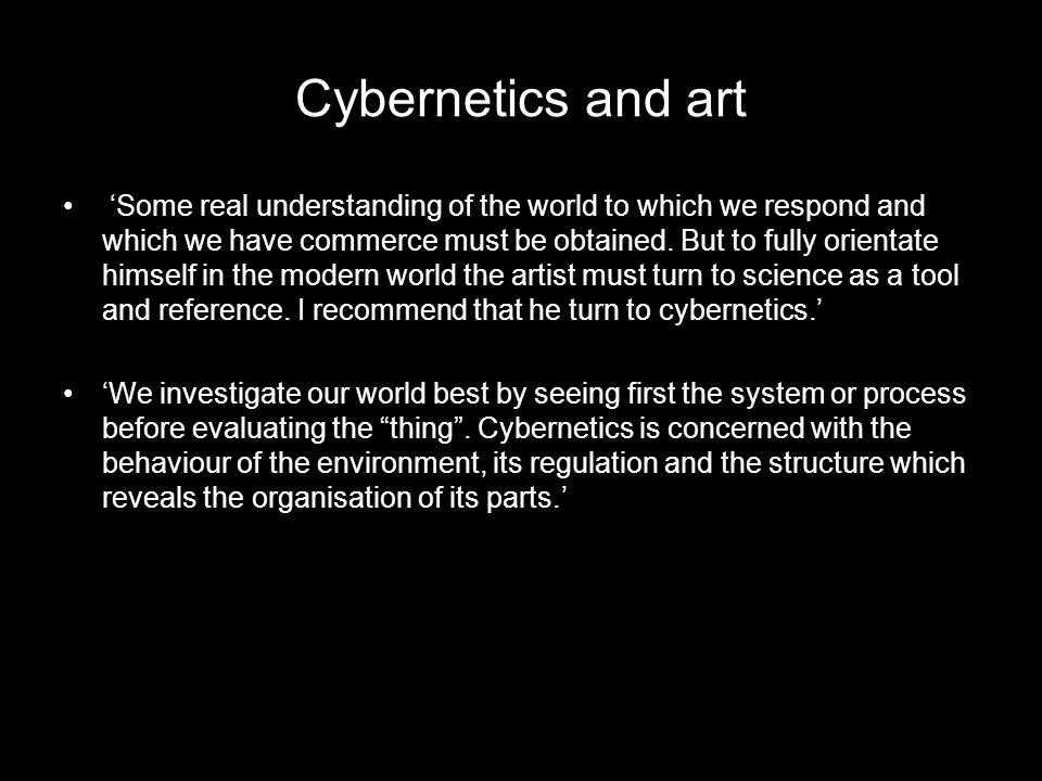Cybernetics and art 'Some real understanding of the world to which we respond and which we have commerce must be obtained. But to fully orientate hims