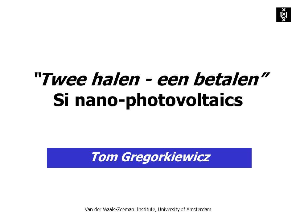 Van der Waals-Zeeman Institute, University of Amsterdam Twee halen - een betalen Si nano-photovoltaics Tom Gregorkiewicz