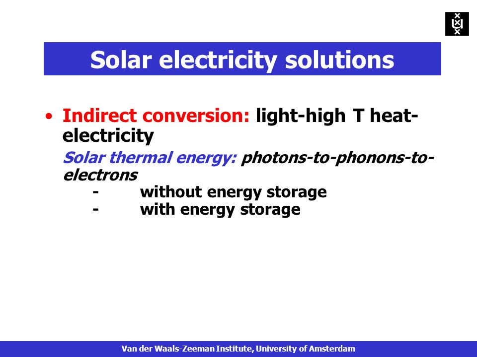 Solar electricity solutions Indirect conversion: light-high T heat- electricity Solar thermal energy: photons-to-phonons-to- electrons -without energy storage - with energy storage Van der Waals-Zeeman Institute, University of Amsterdam
