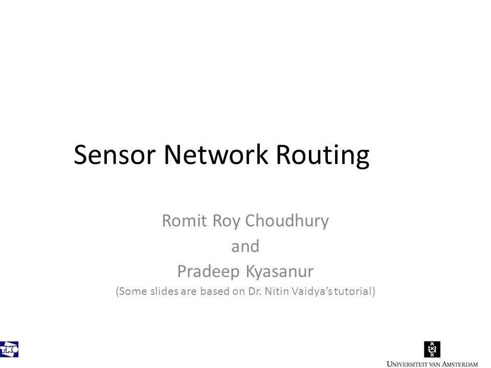 Sensor Network Routing Romit Roy Choudhury and Pradeep Kyasanur (Some slides are based on Dr.