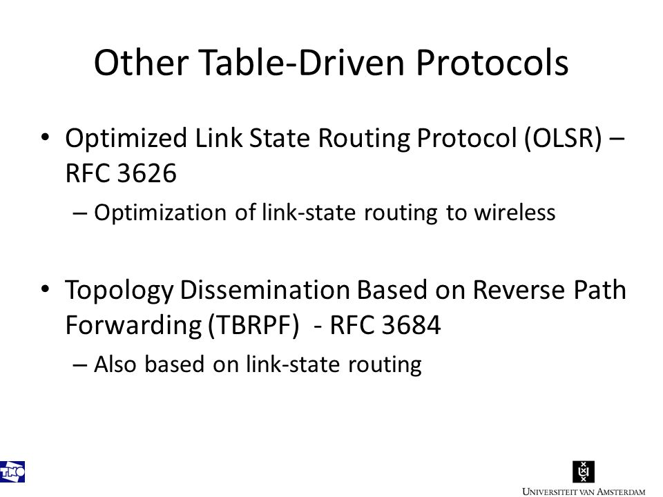 Other Table-Driven Protocols Optimized Link State Routing Protocol (OLSR) – RFC 3626 – Optimization of link-state routing to wireless Topology Dissemination Based on Reverse Path Forwarding (TBRPF) - RFC 3684 – Also based on link-state routing