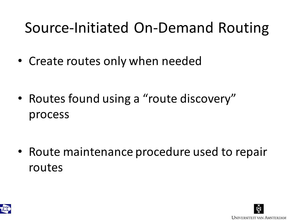 Source-Initiated On-Demand Routing Create routes only when needed Routes found using a route discovery process Route maintenance procedure used to repair routes