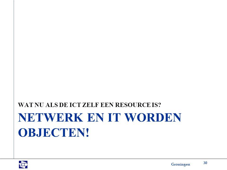 Groningen NETWERK EN IT WORDEN OBJECTEN! WAT NU ALS DE ICT ZELF EEN RESOURCE IS 30
