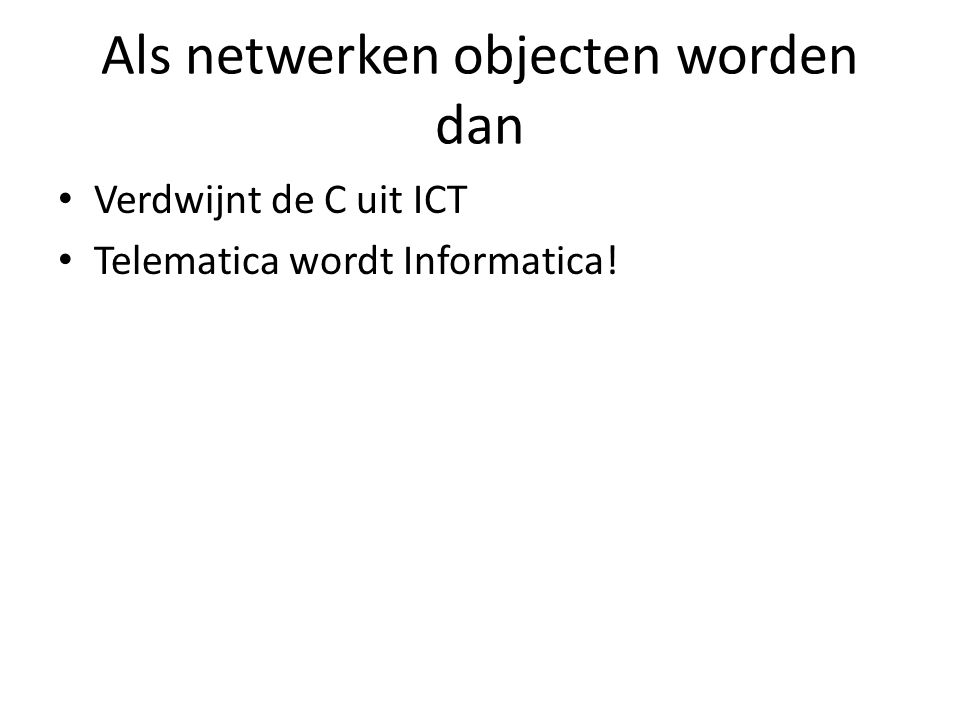 Als netwerken objecten worden dan Verdwijnt de C uit ICT Telematica wordt Informatica!
