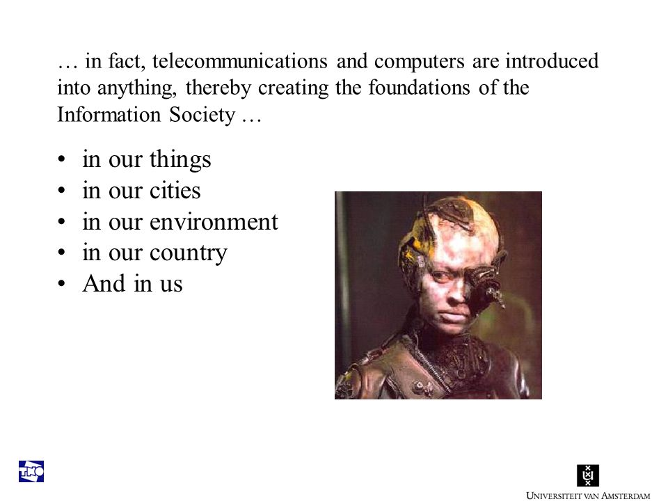 … in fact, telecommunications and computers are introduced into anything, thereby creating the foundations of the Information Society … in our things in our cities in our environment in our country And in us