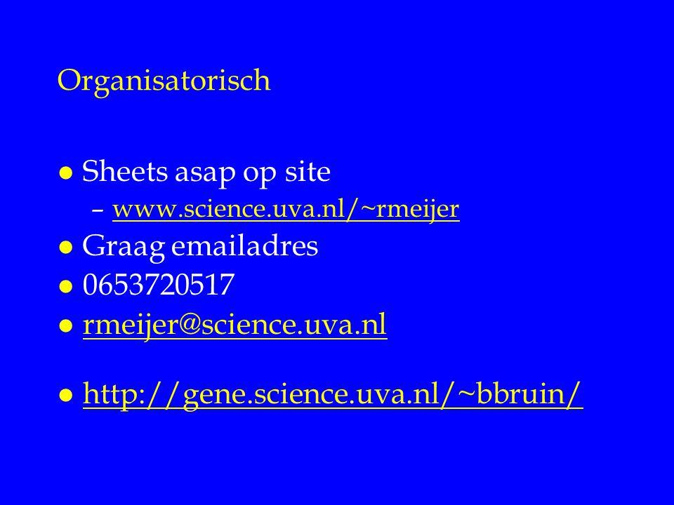 Organisatorisch l Sheets asap op site –www.science.uva.nl/~rmeijerwww.science.uva.nl/~rmeijer l Graag emailadres l 0653720517 l rmeijer@science.uva.nl rmeijer@science.uva.nl l http://gene.science.uva.nl/~bbruin/ http://gene.science.uva.nl/~bbruin/