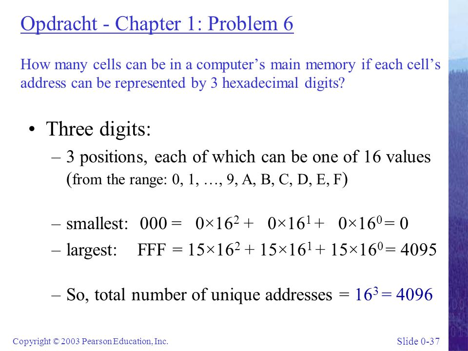 Slide 0-37 Copyright © 2003 Pearson Education, Inc. Opdracht - Chapter 1: Problem 6 How many cells can be in a computer's main memory if each cell's a