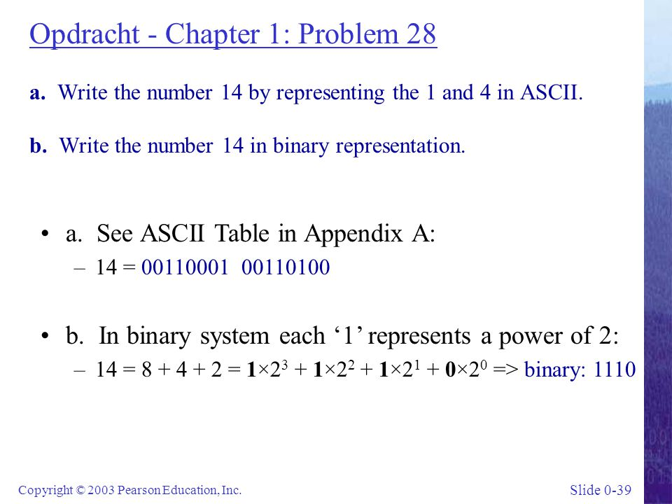 Slide 0-39 Copyright © 2003 Pearson Education, Inc. Opdracht - Chapter 1: Problem 28 a. Write the number 14 by representing the 1 and 4 in ASCII. b. W
