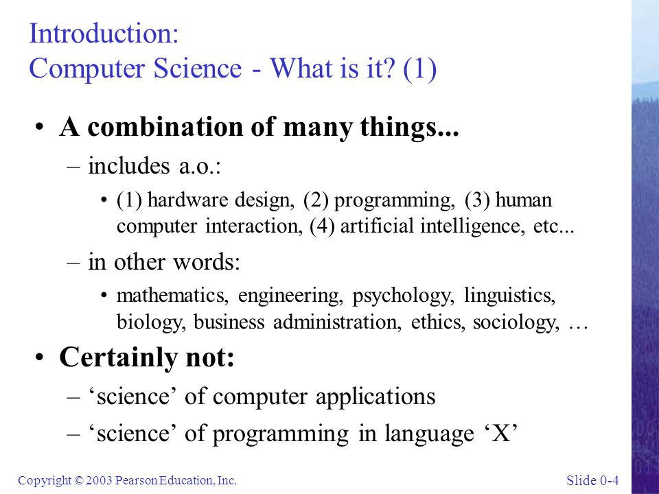 Slide 0-4 Copyright © 2003 Pearson Education, Inc. Introduction: Computer Science - What is it? (1) A combination of many things... –includes a.o.: (1