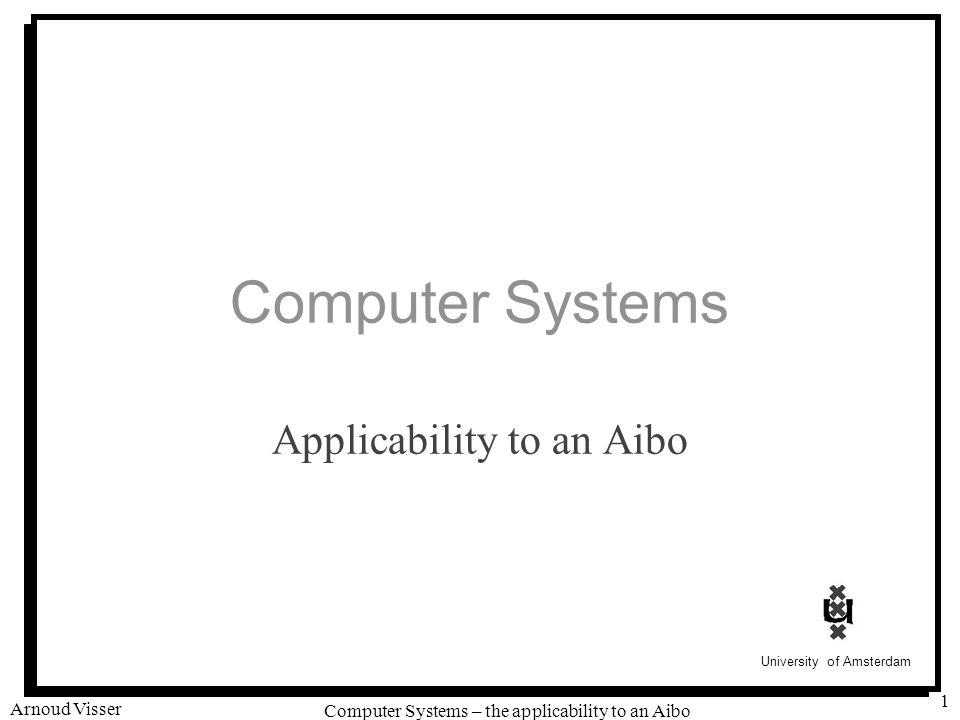 University of Amsterdam Computer Systems – the applicability to an Aibo Arnoud Visser 2 Programmable devices #include #include HelloWorld.h OStatus HelloWorld::DoStart(const OSystemEvent& event) { OSYSPRINT(( !!.