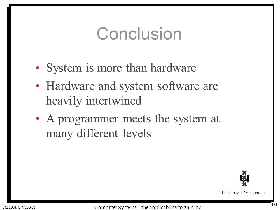 University of Amsterdam Computer Systems – the applicability to an Aibo Arnoud Visser 10 Conclusion System is more than hardware Hardware and system software are heavily intertwined A programmer meets the system at many different levels