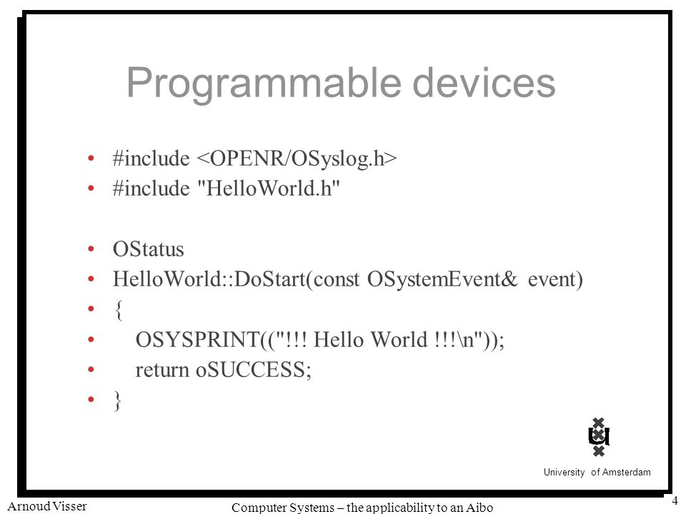 University of Amsterdam Computer Systems – the applicability to an Aibo Arnoud Visser 4 Programmable devices #include #include HelloWorld.h OStatus HelloWorld::DoStart(const OSystemEvent& event) { OSYSPRINT(( !!.