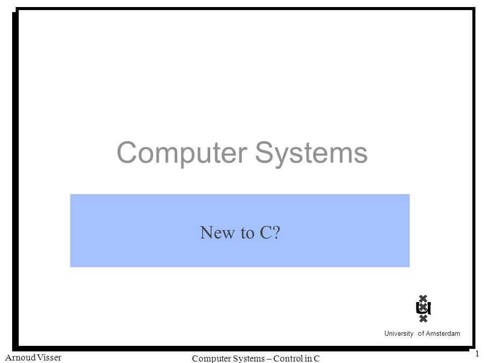 University of Amsterdam Computer Systems – Control in C Arnoud Visser 1 Computer Systems New to C