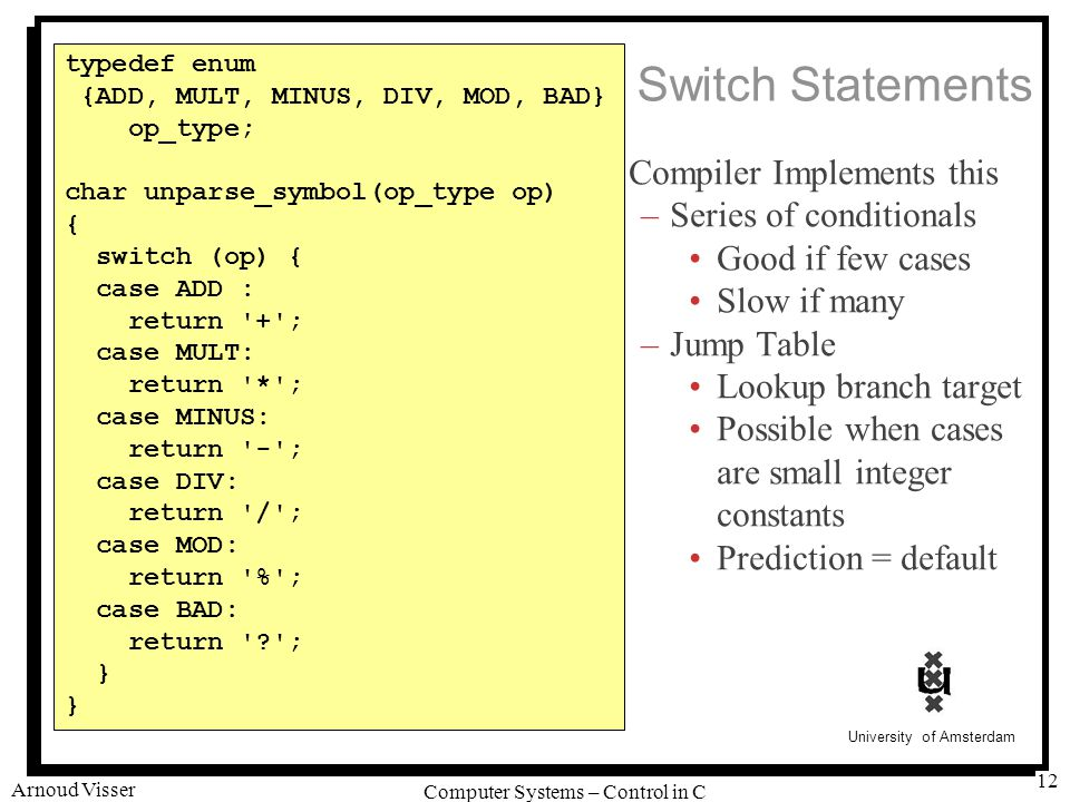 University of Amsterdam Computer Systems – Control in C Arnoud Visser 12 Compiler Implements this –Series of conditionals Good if few cases Slow if many –Jump Table Lookup branch target Possible when cases are small integer constants Prediction = default typedef enum {ADD, MULT, MINUS, DIV, MOD, BAD} op_type; char unparse_symbol(op_type op) { switch (op) { case ADD : return + ; case MULT: return * ; case MINUS: return - ; case DIV: return / ; case MOD: return % ; case BAD: return ? ; } Switch Statements