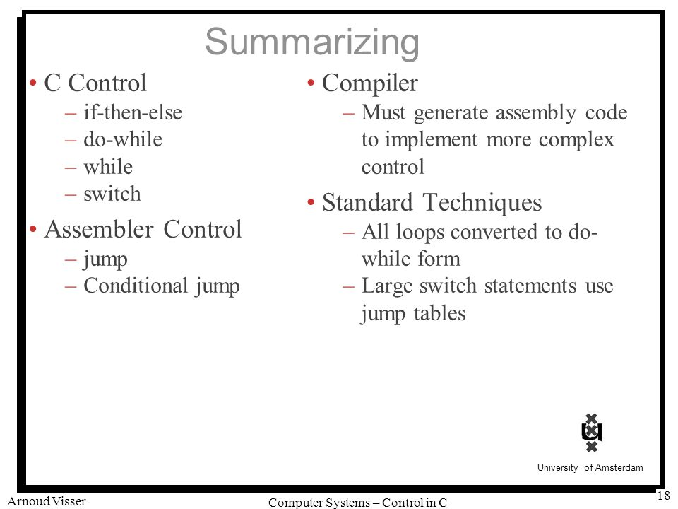 University of Amsterdam Computer Systems – Control in C Arnoud Visser 18 Summarizing C Control –if-then-else –do-while –while –switch Assembler Control –jump –Conditional jump Compiler –Must generate assembly code to implement more complex control Standard Techniques –All loops converted to do- while form –Large switch statements use jump tables