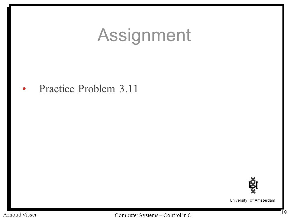 University of Amsterdam Computer Systems – Control in C Arnoud Visser 19 Assignment Practice Problem 3.11