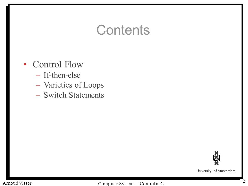 University of Amsterdam Computer Systems – Control in C Arnoud Visser 2 Contents Control Flow –If-then-else –Varieties of Loops –Switch Statements