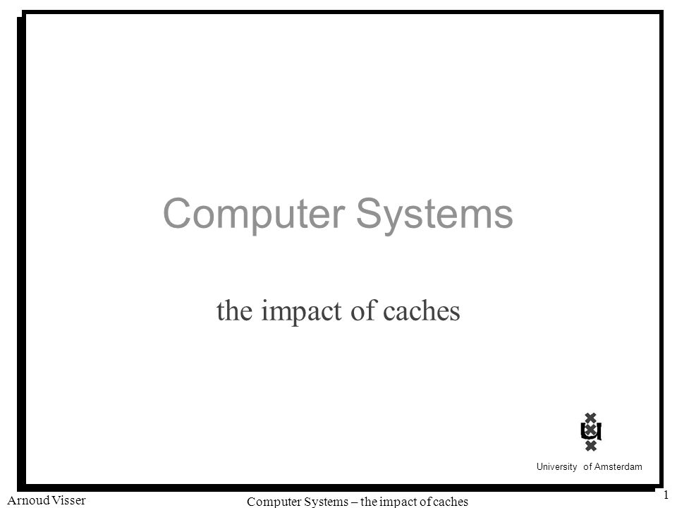 University of Amsterdam Computer Systems – the impact of caches Arnoud Visser 1 Computer Systems the impact of caches