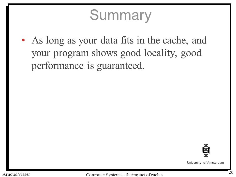 University of Amsterdam Computer Systems – the impact of caches Arnoud Visser 20 Summary As long as your data fits in the cache, and your program show