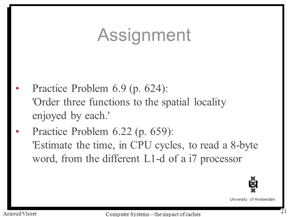 University of Amsterdam Computer Systems – the impact of caches Arnoud Visser 21 Assignment Practice Problem 6.9 (p. 624): 'Order three functions to t