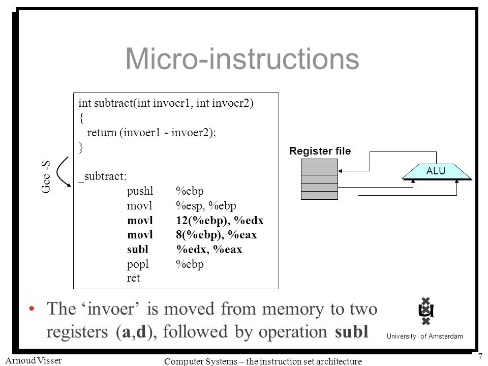 University of Amsterdam Computer Systems – the instruction set architecture Arnoud Visser 7 Micro-instructions The 'invoer' is moved from memory to two registers (a,d), followed by operation subl int subtract(int invoer1, int invoer2) { return (invoer1 - invoer2); } _subtract: pushl%ebp movl%esp, %ebp movl12(%ebp), %edx movl8(%ebp), %eax subl%edx, %eax popl%ebp ret Register file ALU Gcc -S