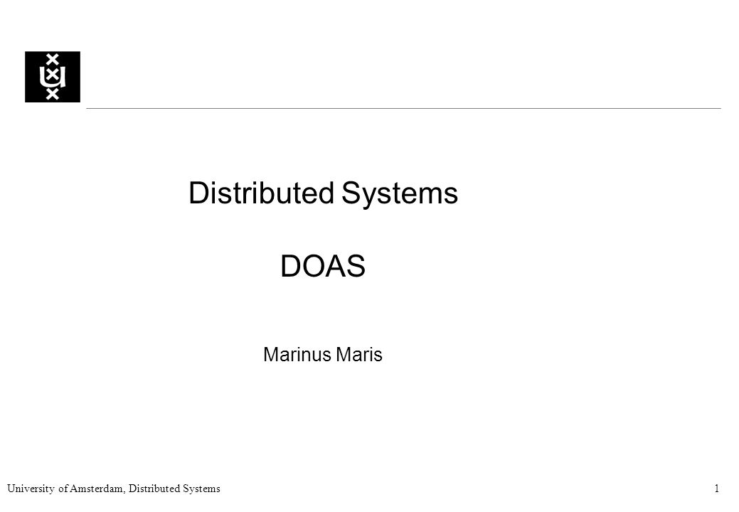 University of Amsterdam, Distributed Systems1 Distributed Systems DOAS Marinus Maris