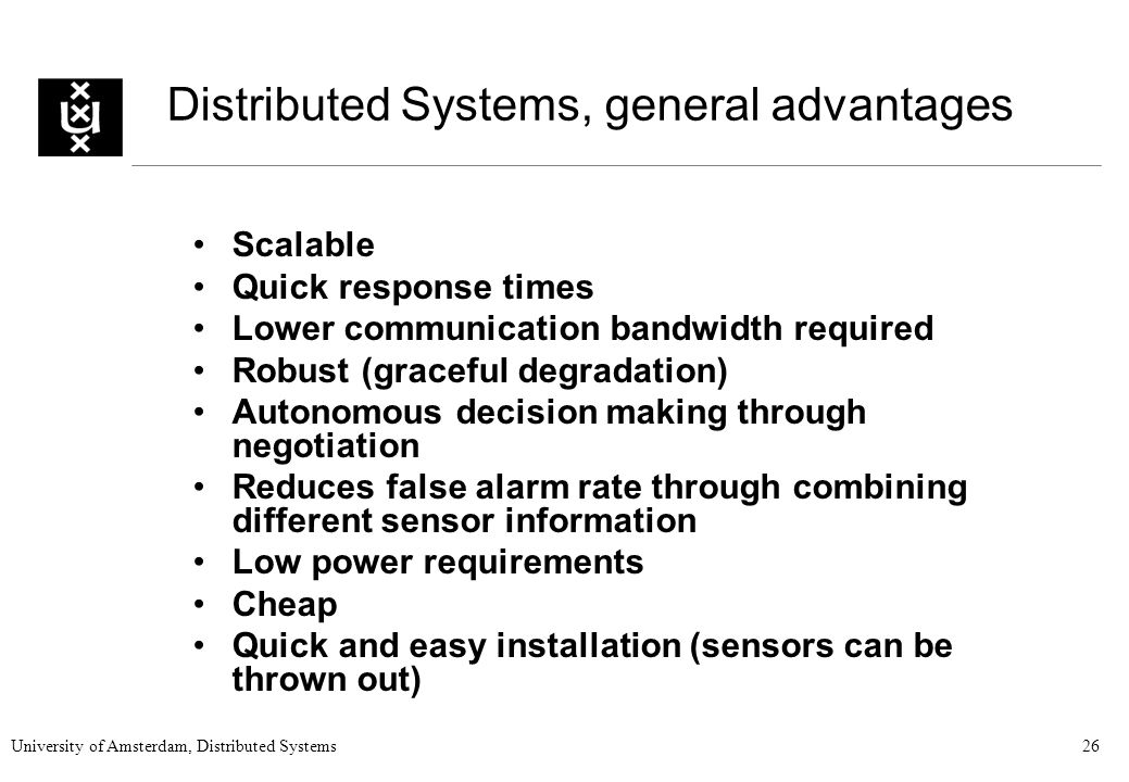 University of Amsterdam, Distributed Systems26 Distributed Systems, general advantages Scalable Quick response times Lower communication bandwidth required Robust (graceful degradation) Autonomous decision making through negotiation Reduces false alarm rate through combining different sensor information Low power requirements Cheap Quick and easy installation (sensors can be thrown out)