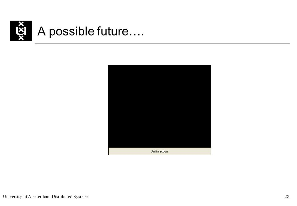 University of Amsterdam, Distributed Systems28 A possible future….