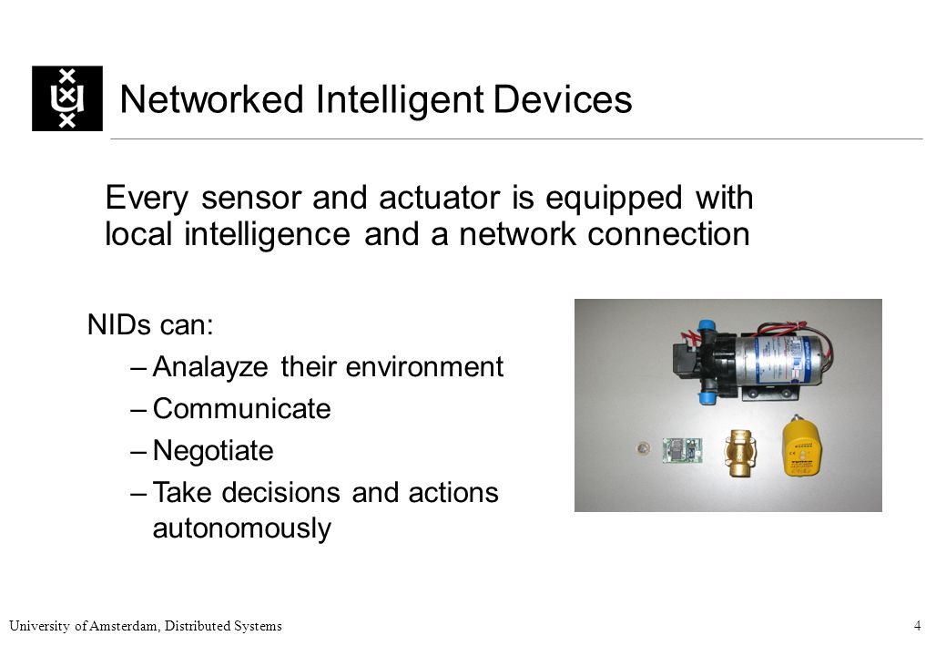 University of Amsterdam, Distributed Systems4 Networked Intelligent Devices Every sensor and actuator is equipped with local intelligence and a network connection NIDs can: –Analayze their environment –Communicate –Negotiate –Take decisions and actions autonomously