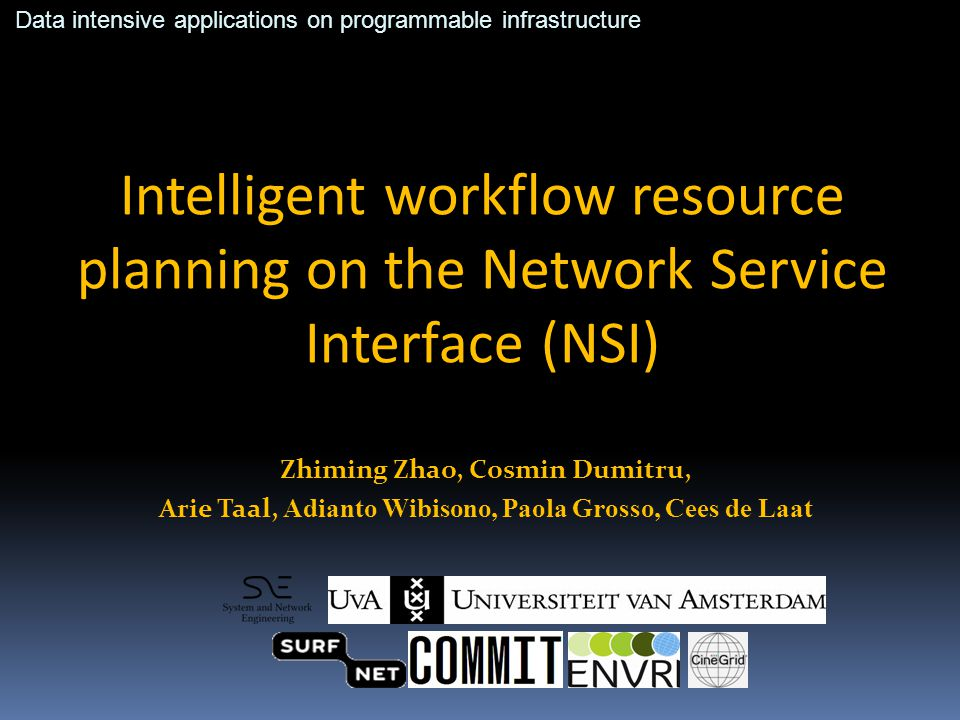 Intelligent workflow resource planning on the Network Service Interface (NSI) Zhiming Zhao, Cosmin Dumitru, Arie Taal, Adianto Wibisono, Paola Grosso, Cees de Laat Data intensive applications on programmable infrastructure