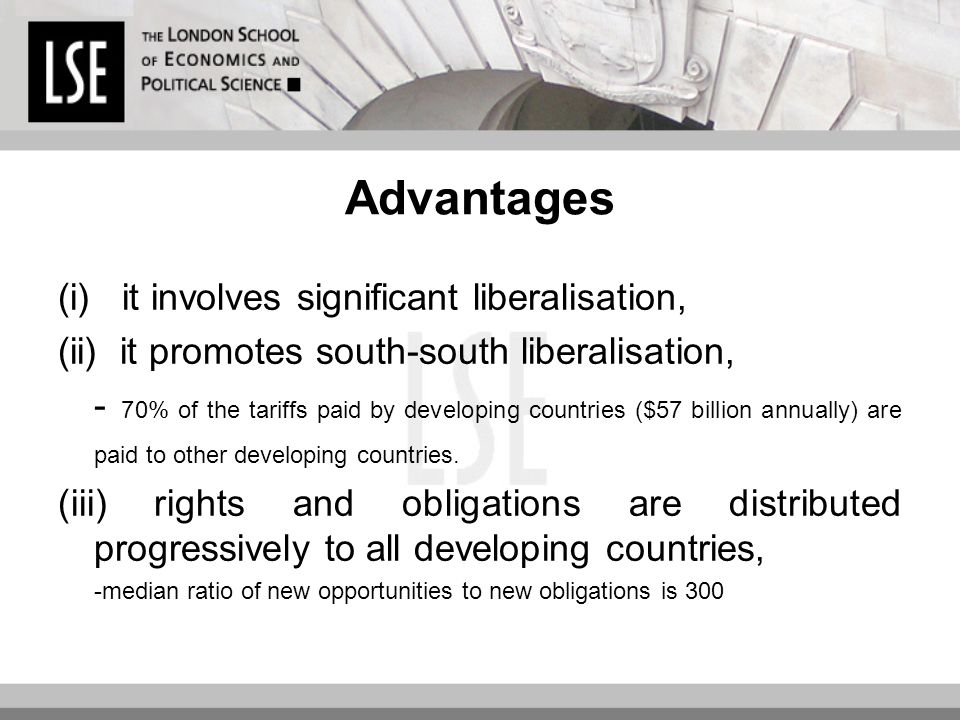 Advantages (i) it involves significant liberalisation, (ii) it promotes south-south liberalisation, - 70% of the tariffs paid by developing countries ($57 billion annually) are paid to other developing countries.