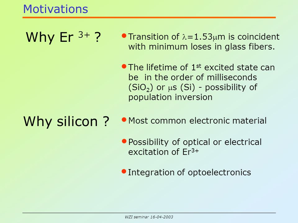 WZI seminar 16-04-2003 Motivations Why Er 3+ ? Transition of =1.53m is coincident with minimum loses in glass fibers. The lifetime of 1 st excited st