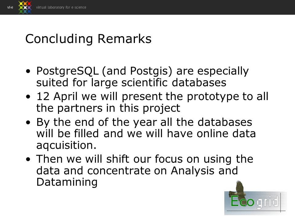 Concluding Remarks PostgreSQL (and Postgis) are especially suited for large scientific databases 12 April we will present the prototype to all the partners in this project By the end of the year all the databases will be filled and we will have online data aqcuisition.