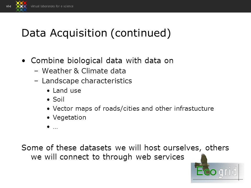 Data Acquisition (continued) Combine biological data with data on –Weather & Climate data –Landscape characteristics Land use Soil Vector maps of roads/cities and other infrastucture Vegetation … Some of these datasets we will host ourselves, others we will connect to through web services